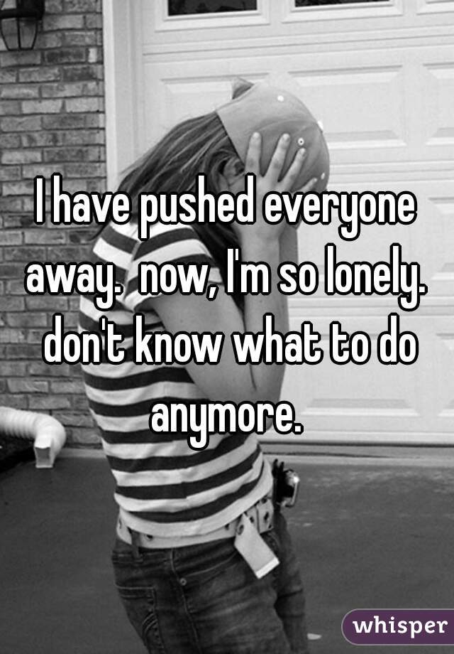 I have pushed everyone away.  now, I'm so lonely.  don't know what to do anymore.