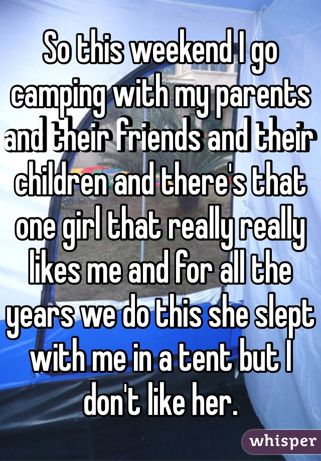 So this weekend I go camping with my parents and their friends and their children and there's that one girl that really really likes me and for all the years we do this she slept with me in a tent but I don't like her.