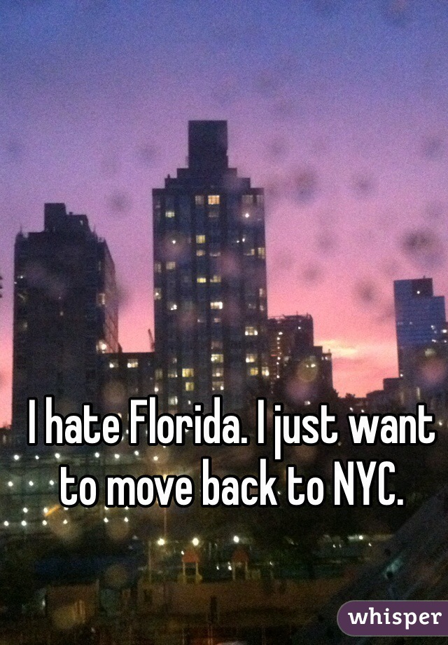 I hate Florida. I just want to move back to NYC.