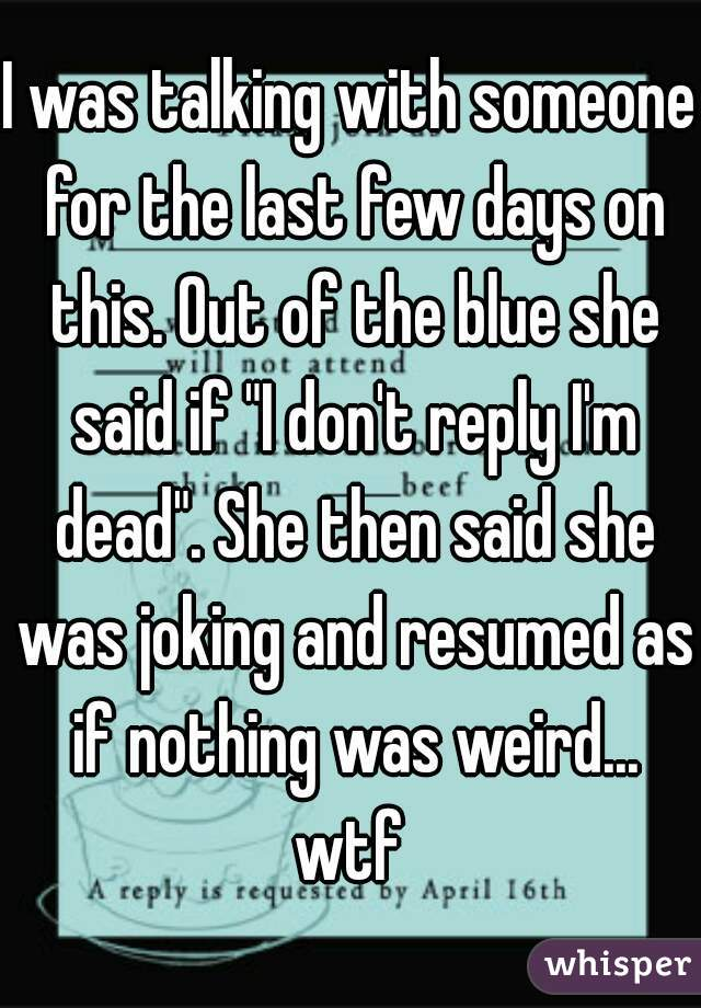 "I was talking with someone for the last few days on this. Out of the blue she said if ""I don't reply I'm dead"". She then said she was joking and resumed as if nothing was weird... wtf"