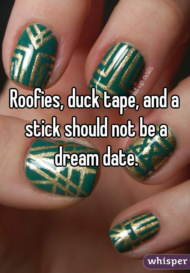 Roofies, duck tape, and a stick should not be a dream date.