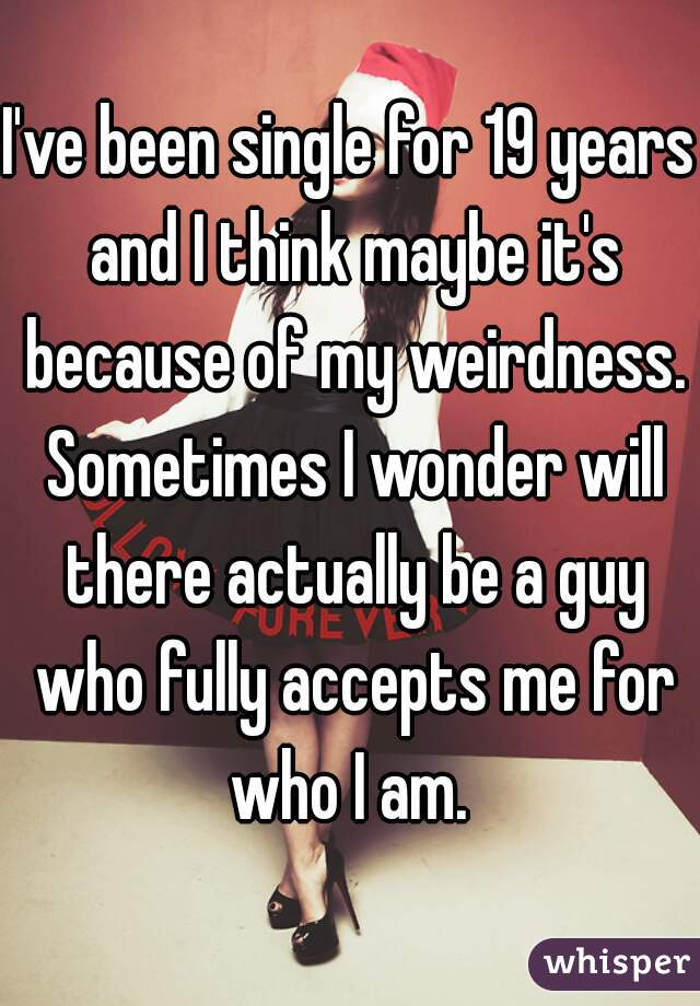 I've been single for 19 years and I think maybe it's because of my weirdness. Sometimes I wonder will there actually be a guy who fully accepts me for who I am.