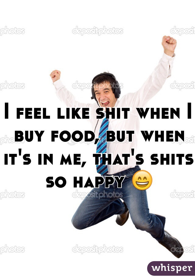 I feel like shit when I buy food, but when it's in me, that's shits so happy 😄