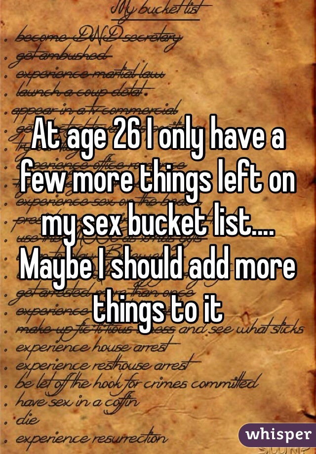 At age 26 I only have a few more things left on my sex bucket list.... Maybe I should add more things to it
