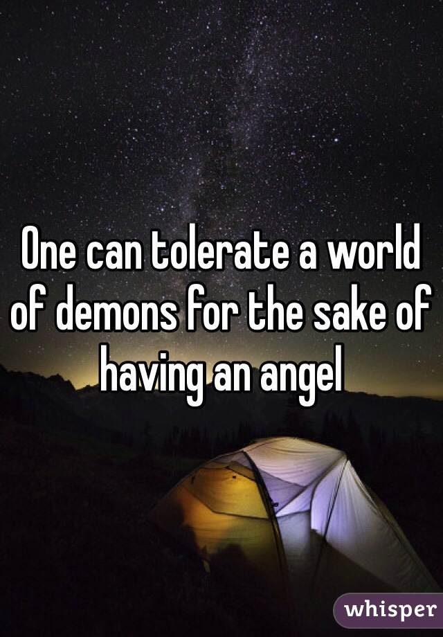 One can tolerate a world of demons for the sake of having an angel