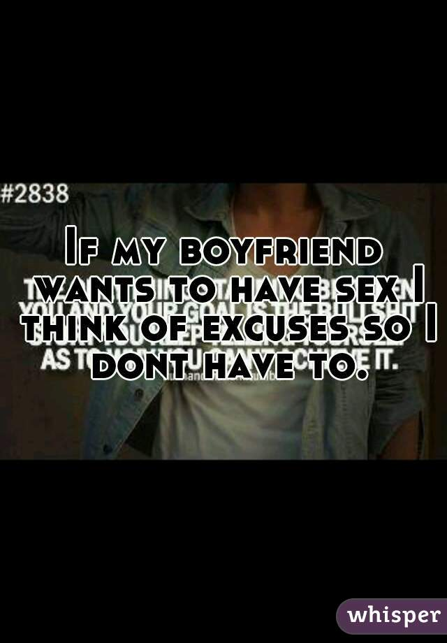 If my boyfriend wants to have sex I think of excuses so I dont have to.