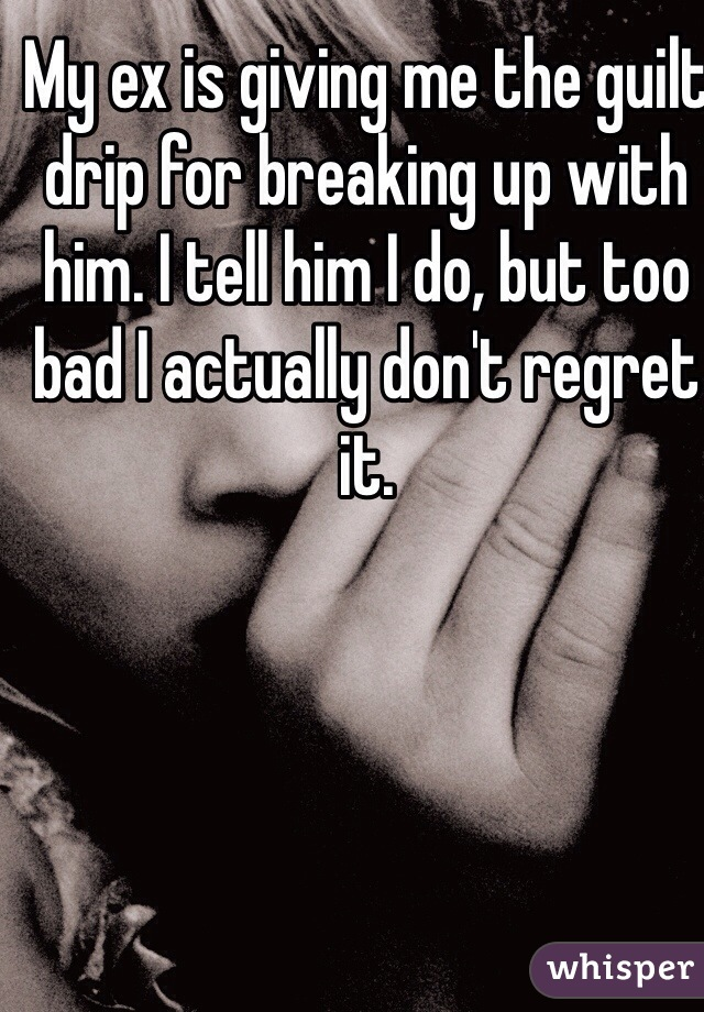 My ex is giving me the guilt drip for breaking up with him. I tell him I do, but too bad I actually don't regret it.