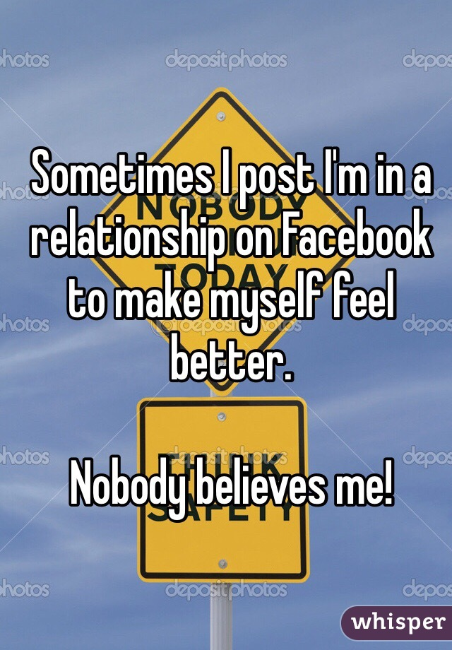 Sometimes I post I'm in a relationship on Facebook to make myself feel better.  Nobody believes me!
