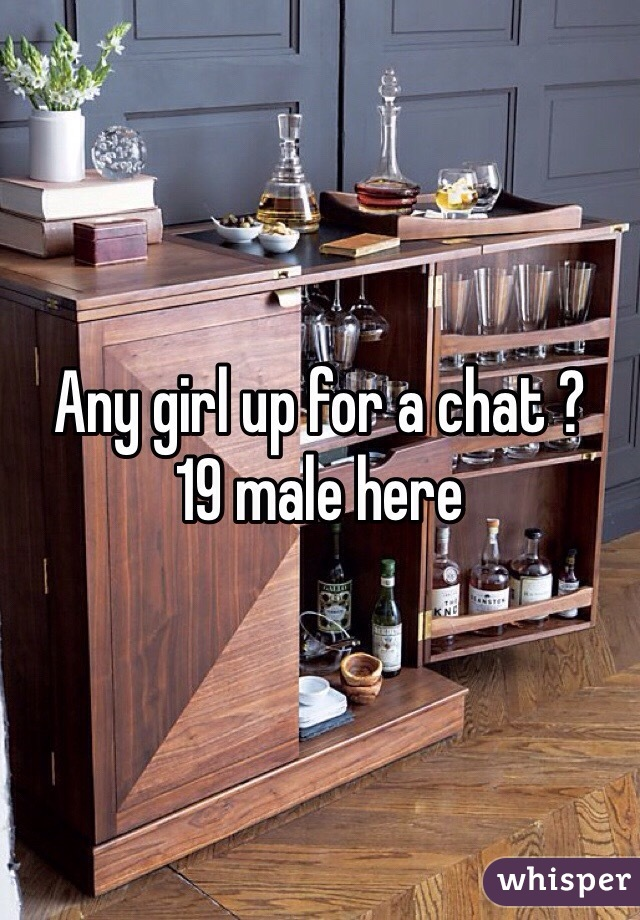 Any girl up for a chat ? 19 male here