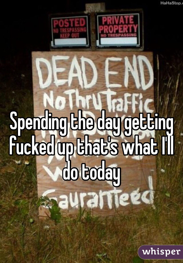 Spending the day getting fucked up that's what I'll do today