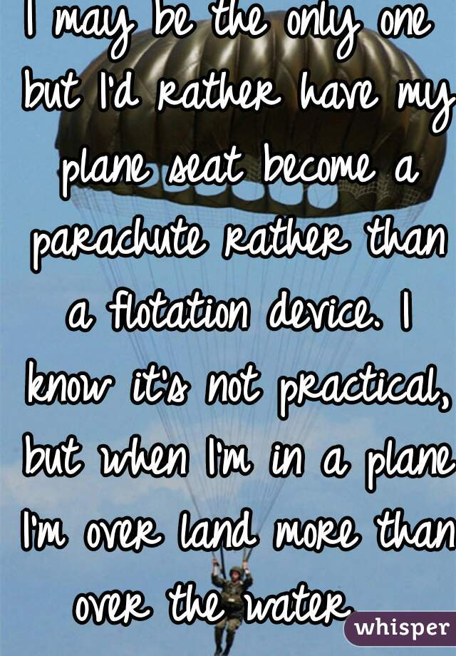 I may be the only one but I'd rather have my plane seat become a parachute rather than a flotation device. I know it's not practical, but when I'm in a plane I'm over land more than over the water.