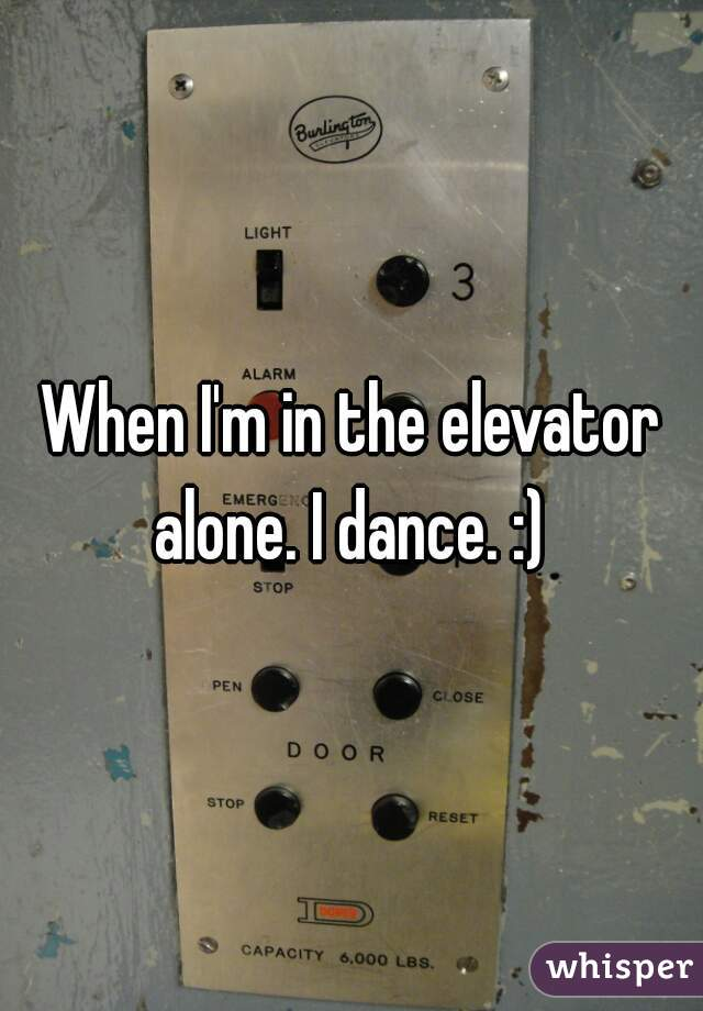 When I'm in the elevator alone. I dance. :)