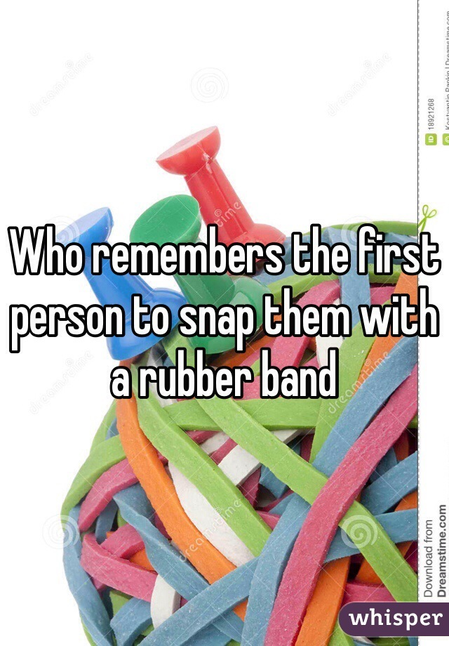 Who remembers the first person to snap them with a rubber band