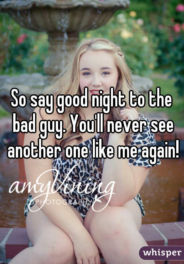 So say good night to the bad guy. You'll never see another one like me again!