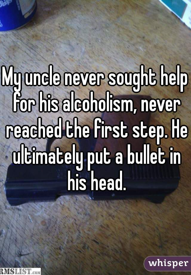 My uncle never sought help for his alcoholism, never reached the first step. He ultimately put a bullet in his head.