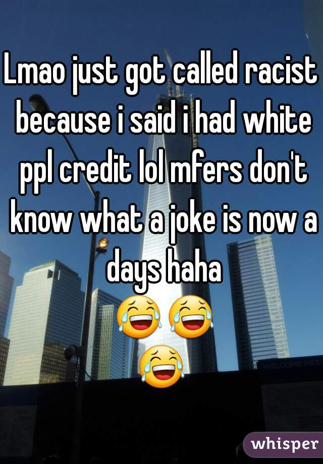 Lmao just got called racist because i said i had white ppl credit lol mfers don't know what a joke is now a days haha 😂😂😂