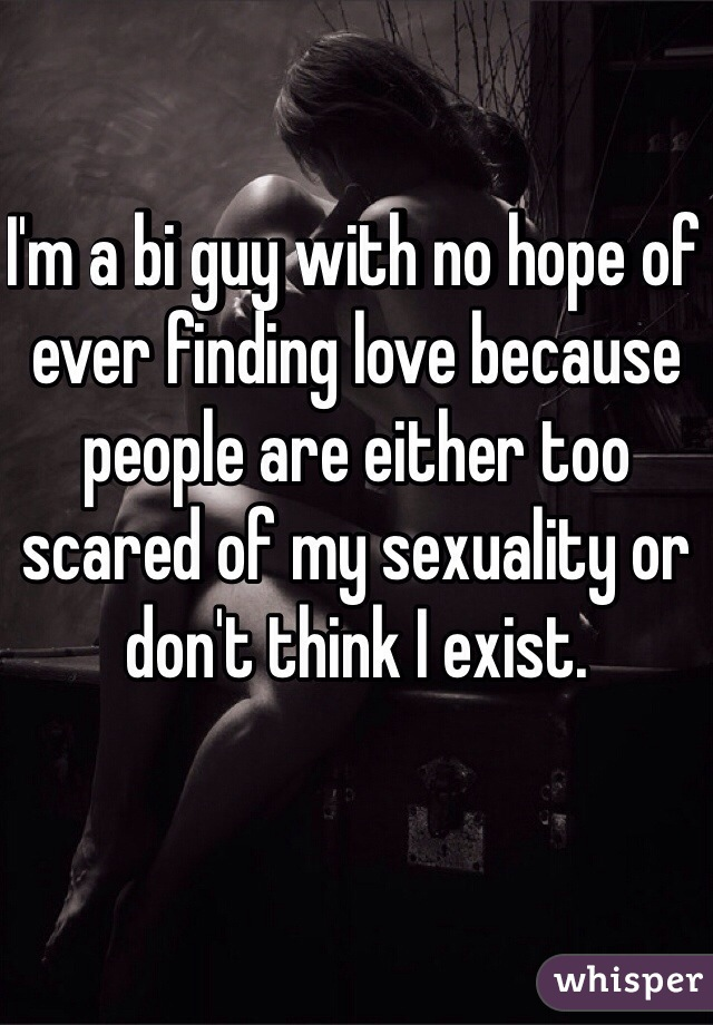 I'm a bi guy with no hope of ever finding love because people are either too scared of my sexuality or don't think I exist.