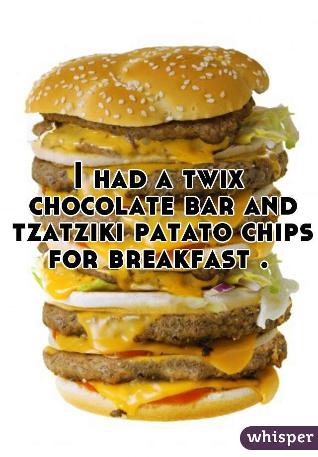I had a twix chocolate bar and tzatziki patato chips for breakfast .