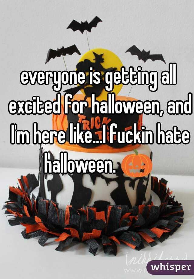 everyone is getting all excited for halloween, and I'm here like...I fuckin hate halloween. 🎃