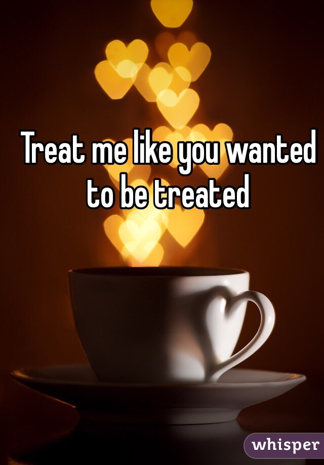 Treat me like you wanted to be treated