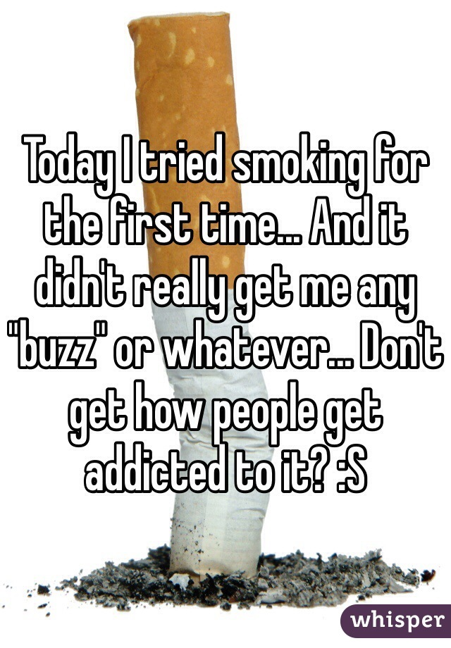 """Today I tried smoking for the first time... And it didn't really get me any """"buzz"""" or whatever... Don't get how people get addicted to it? :S"""