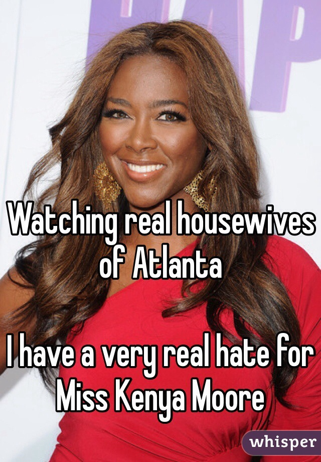 Watching real housewives of Atlanta   I have a very real hate for Miss Kenya Moore