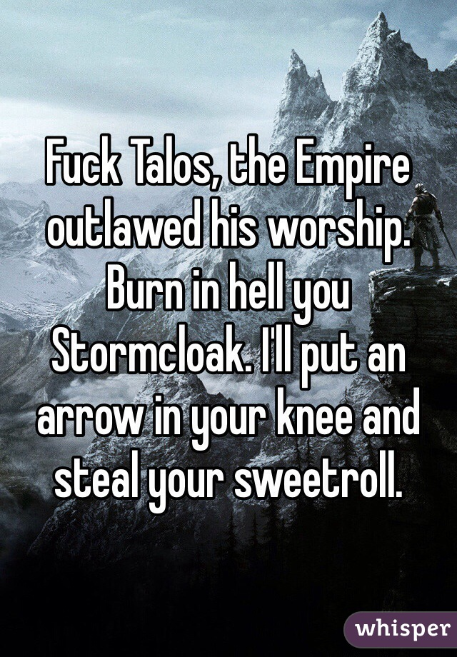 Fuck Talos, the Empire outlawed his worship. Burn in hell you Stormcloak. I'll put an arrow in your knee and steal your sweetroll.