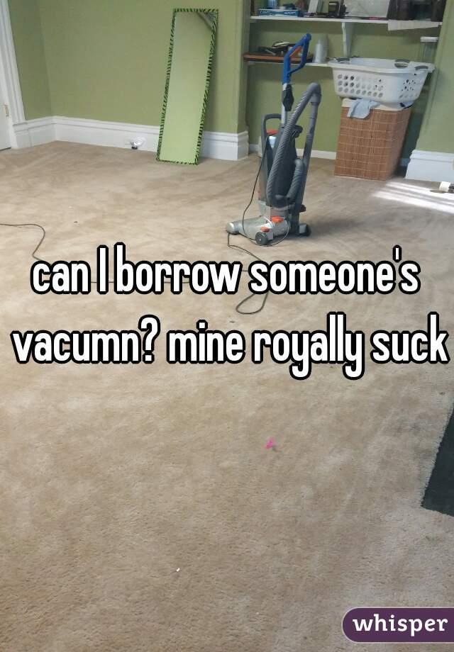 can I borrow someone's vacumn? mine royally sucks