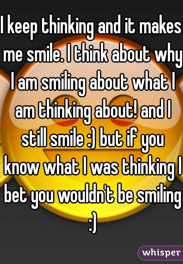 I keep thinking and it makes me smile. I think about why I am smiling about what I am thinking about! and I still smile :) but if you know what I was thinking I bet you wouldn't be smiling :)
