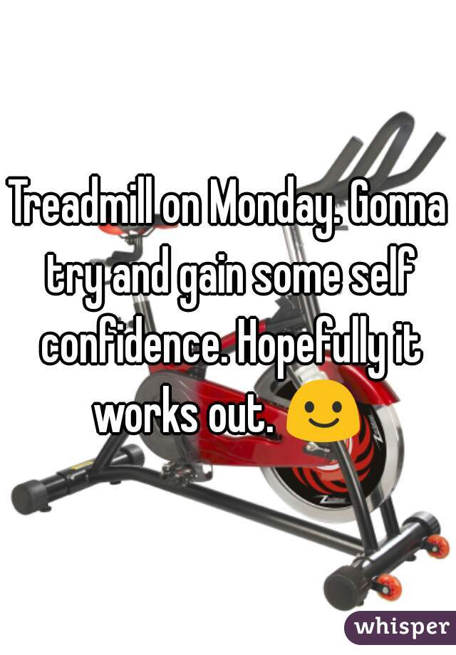 Treadmill on Monday. Gonna try and gain some self confidence. Hopefully it works out. 😃