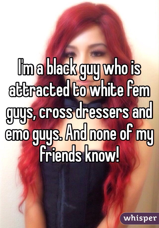 I'm a black guy who is attracted to white fem guys, cross dressers and emo guys. And none of my friends know!