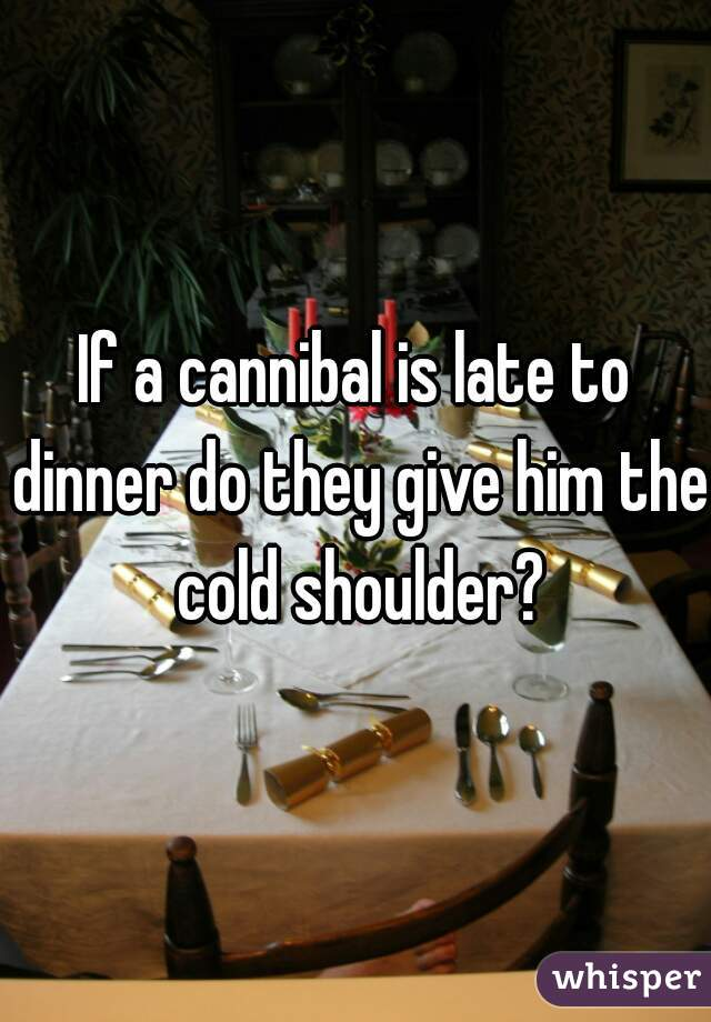 If a cannibal is late to dinner do they give him the cold shoulder?