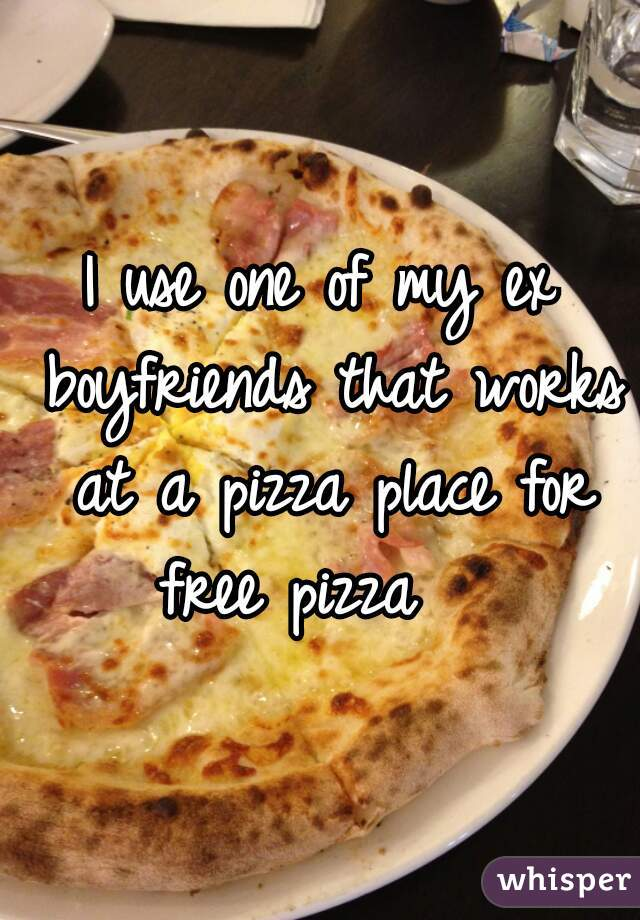 I use one of my ex boyfriends that works at a pizza place for free pizza