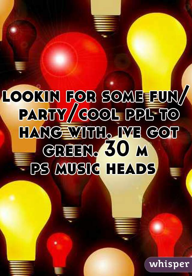 lookin for some fun/ party/cool ppl to hang with. ive got green. 30 m   ps music heads