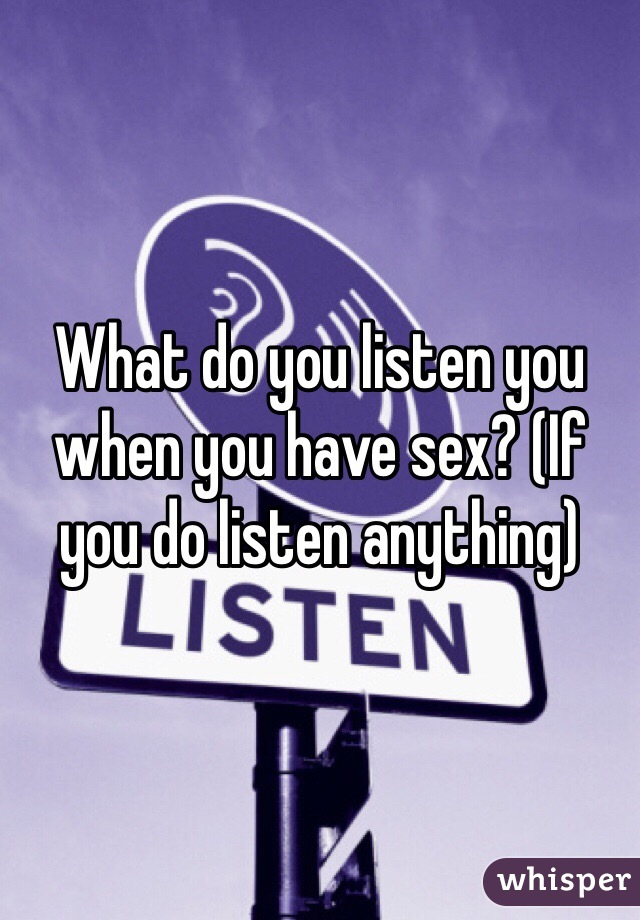 What do you listen you when you have sex? (If you do listen anything)