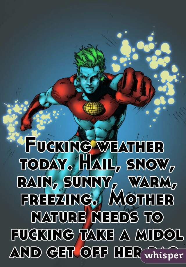 Fucking weather today. Hail, snow, rain, sunny,  warm, freezing.  Mother nature needs to fucking take a midol and get off her rag.