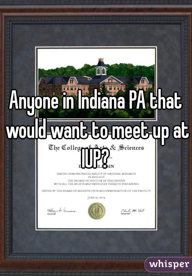 Anyone in Indiana PA that would want to meet up at IUP?