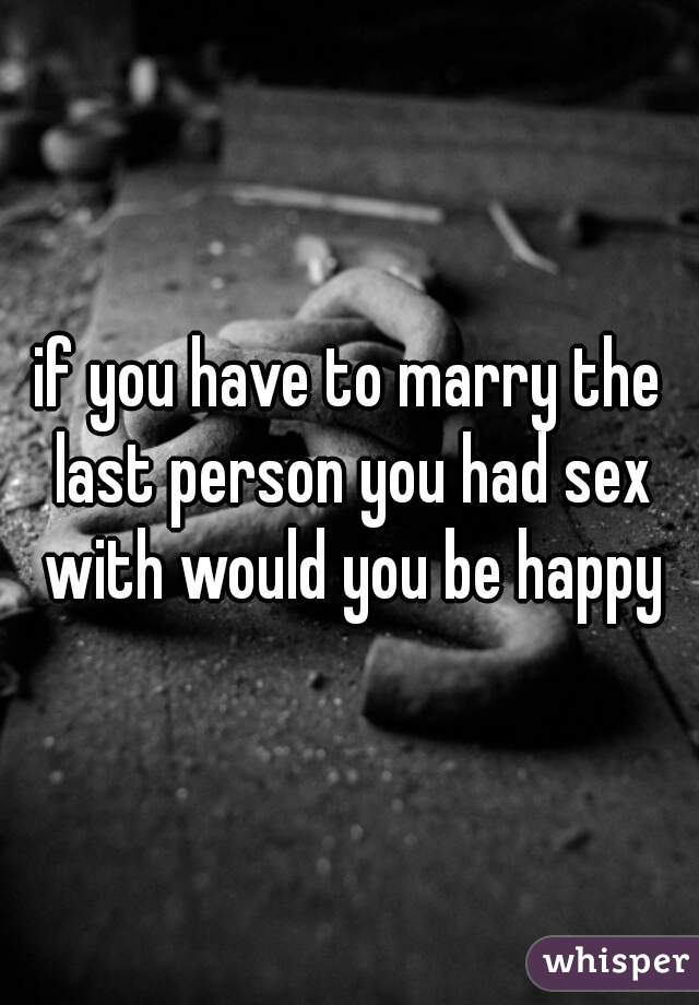 if you have to marry the last person you had sex with would you be happy