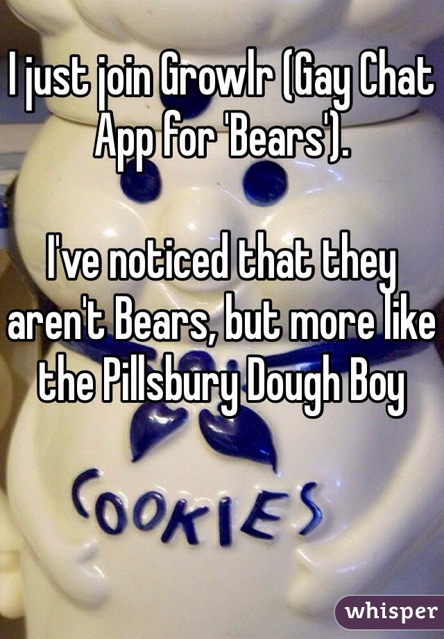 I just join Growlr (Gay Chat App for 'Bears').  I've noticed that they aren't Bears, but more like the Pillsbury Dough Boy