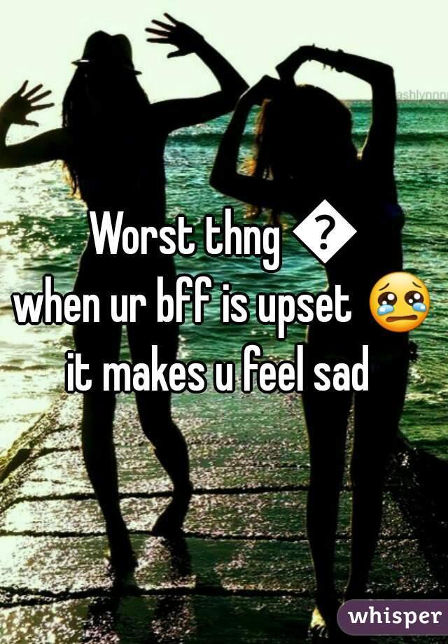 Worst thng 👇 when ur bff is upset 😢  it makes u feel sad