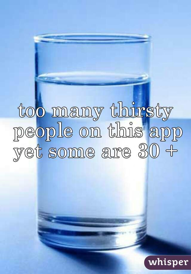 too many thirsty people on this app yet some are 30 +