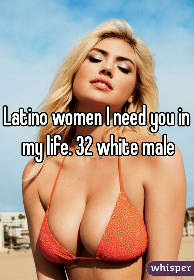 Latino women I need you in my life. 32 white male