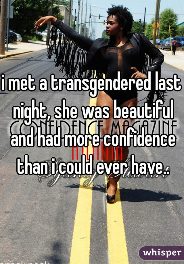 i met a transgendered last night, she was beautiful and had more confidence than i could ever have..