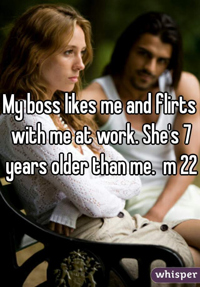 My boss likes me and flirts with me at work. She's 7 years older than me.  m 22