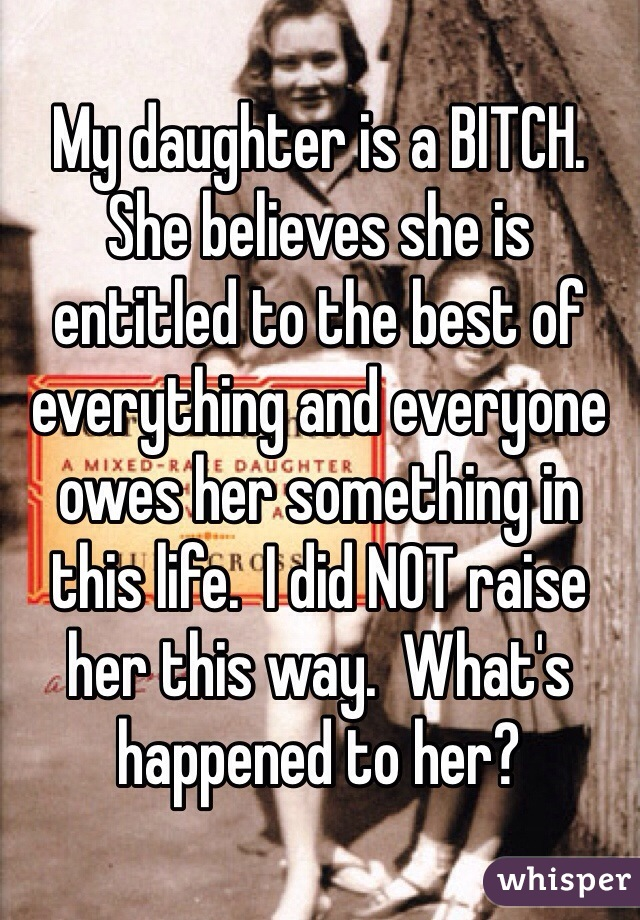 My daughter is a BITCH. She believes she is entitled to the best of everything and everyone owes her something in this life.  I did NOT raise her this way.  What's happened to her?