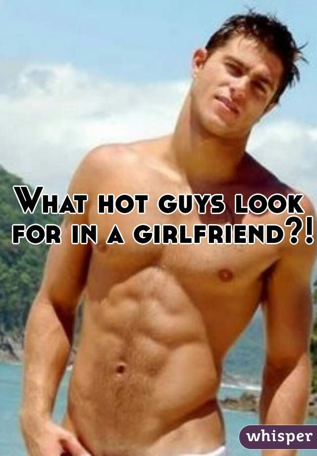 What hot guys look for in a girlfriend?!