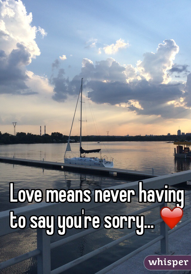 Love means never having to say you're sorry... ❤️