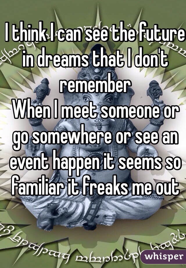 I think I can see the future in dreams that I don't remember When I meet someone or go somewhere or see an event happen it seems so familiar it freaks me out