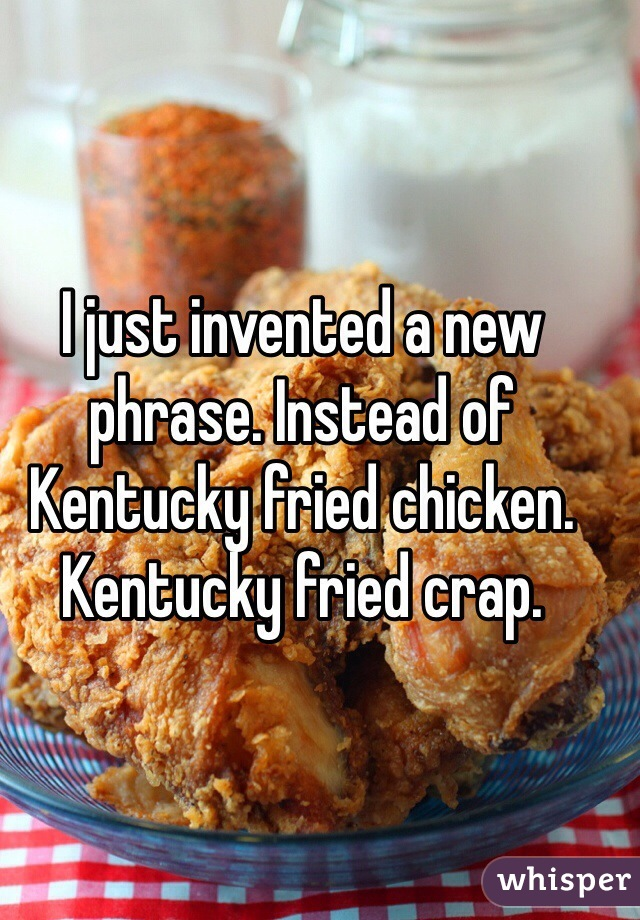 I just invented a new phrase. Instead of Kentucky fried chicken. Kentucky fried crap.
