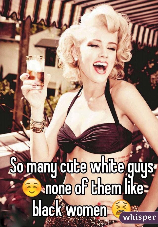 So many cute white guys ☺️ none of them like black women 😫